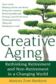 Creative Aging - Rethinking Retirement and Non-Retirement in a Changing World ebook by Marjory Zoet Bankson
