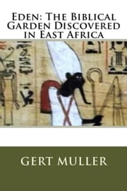 Eden - The Biblical Garden Discovered in East Africa ebook by Gert Muller