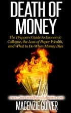 Death of Money: The Preppers Guide to Economic Collapse, the Loss of Paper Wealth, and What to Do When Money Dies - Survival Family Basics - Preppers Survival Handbook Series ebook by Macenzie Guiver