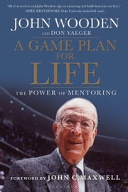 A Game Plan for Life - The Power of Mentoring ebook by John Wooden,Don Yaeger,John Maxwell