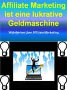Affiliate Marketing ist eine lukrative Geldmaschine - Wahrheiten über Affiliate Marketing eBook by I. Teka