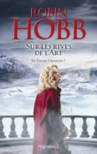 Le Fou et l'Assassin (Tome 5) - Sur les Rives de l'Art eBook by Robin Hobb