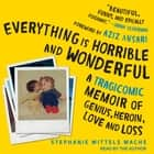 Everything is Horrible and Wonderful - A Tragicomic Memoir of Genius, Heroin, Love and Loss audiobook by Stephanie Wittels Wachs