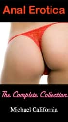 Anal Erotica: The Complete Collection eBook by Michael California
