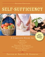 Self-Sufficiency - A Complete Guide to Baking, Carpentry, Crafts, Organic Gardening, Preserving Your Harvest, Raising Animals, and More! ebook by Abigail R. Gehring
