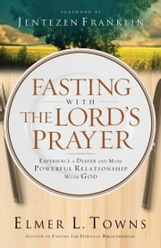 Fasting with the Lord's Prayer - Experience a Deeper and More Powerful Relationship with God ebook by Elmer L. Towns,Jentezen Franklin