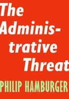 The Administrative Threat ebook by Philip Hamburger