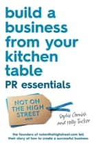 Build a Business From Your Kitchen Table: PR Essentials eBook by Holly Tucker, Sophie Cornish