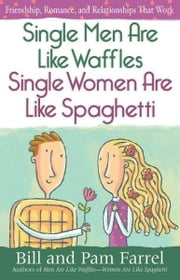 Single Men Are Like Waffles—Single Women Are Like Spaghetti - Friendship, Romance, and Relationships That Work ebook by Bill Farrel,Pam Farrel