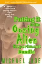 Putting it to His Oozing Alien Experiment Bundle ebook by Michael Jade