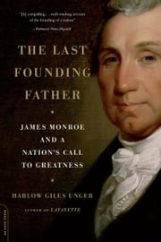 The Last Founding Father - James Monroe and a Nation's Call to Greatness E-bok by Harlow Giles Unger