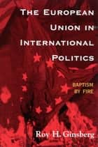 The European Union in International Politics ebook by Roy H. Ginsberg