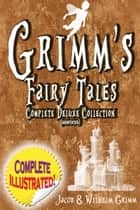 Grimm's Fairy Tales: Deluxe Complete Collection (Annotated) - ALL 200 Tales Fully Illustrated! ebook by Jacob Grimm, Wilhelm Grimm