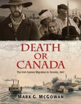 Death or Canada - The Irish Famine Migration to Toronto, 1847 ebook by Mark G. McGowan