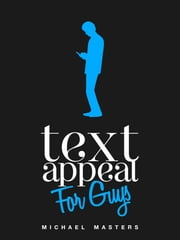 TextAppeal: The Ultimate Texting Guide - For Guys! ebook by Mike Masters