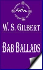Bab Ballads (Complete) ebook by W. S. Gilbert