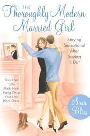 The Thoroughly Modern Married Girl - Staying Sensational After Saying I Do ebook by Sara Bliss