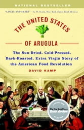 The United States of Arugula - The Sun Dried, Cold Pressed, Dark Roasted, Extra Virgin Story of the American Food Revolution ebook by David Kamp