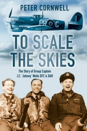 To Scale the Skies - The Story of Group Captain J C 'Johnny' Wells DFC & BAR ebook by Peter Cornwell