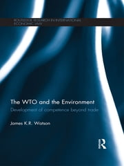 The WTO and the Environment - Development of competence beyond trade ebook by James Watson