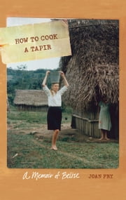 How to Cook a Tapir - A Memoir of Belize ebook by Joan Fry