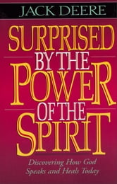 Surprised by the Power of the Spirit - Discovering How God Speaks and Heals Today ebook by Jack S. Deere