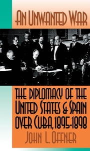 An Unwanted War - The Diplomacy of the United States and Spain Over Cuba, 1895-1898 ebook by John L. Offner