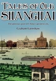 Tales of Old Shanghai - The Glorious Past of China's Greatest City ebook by Graham Earnshaw