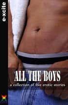 All the Boys - A collection of gay erotic stories ebook by Sommer Marsden, Michael Bracken, Landon Dixon,...