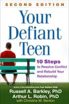 Your Defiant Teen, Second Edition - 10 Steps to Resolve Conflict and Rebuild Your Relationship ebook by Russell A. Barkley, PhD, ABPP,...