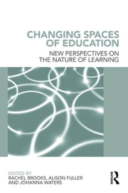 Changing Spaces of Education - New Perspectives on the Nature of Learning ebook by Rachel Brooks,Alison Fuller,Johanna Waters