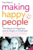 Making Happy People: The nature of happiness and its origins in childhood ebook by Paul Martin