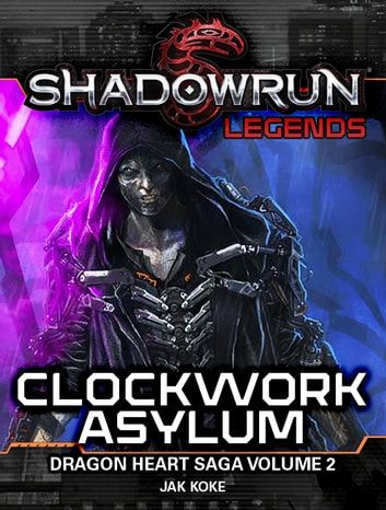 Shadowrun Legends: Clockwork Asylum - The Dragon Heart Saga, Volume 2 ebook by Jak Koke