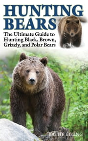 Hunting Bears - The Ultimate Guide to Hunting Black, Brown, Grizzly, and Polar Bears ebook by Kathy Etling