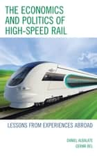 The Economics and Politics of High-Speed Rail - Lessons from Experiences Abroad ebook by Daniel Albalate, Germa Bel