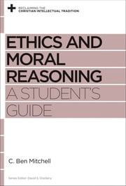 Ethics and Moral Reasoning - A Student's Guide ebook by C. Ben Mitchell,David S. Dockery