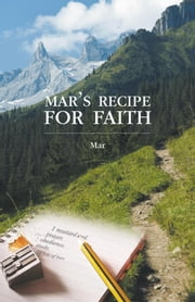 Mar's Recipe for Faith - 1 mustard seed, prayer, obedience, study, and lots of love ebook by Mar