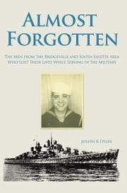 Almost Forgotten - The Men from the Bridgeville and South Fayette Area Who Lost Their Lives While Serving in the Military ebook by Joseph K Oyler