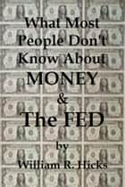 What Most People Don't Know About Money & The Fed ebook by William R. Hicks