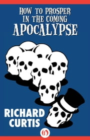 How to Prosper In the Coming Apocalypse ebook by Richard Curtis