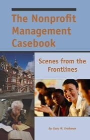 The Nonprofit Management Casebook: Scenes from the Frontlines ebook by Gary Grobman