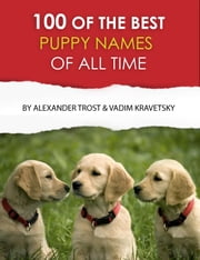 100 of the Best Puppy Names of All Time ebook by alex trostanetskiy, vadim kravetsky