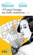 """Ô mon George, ma belle maîtresse..."" ebook by Alfred de Musset, George Sand, Martine Reid"