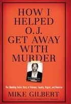 How I Helped O.J. Get Away With Murder ebook by Mike Gilbert