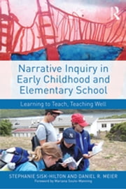 Narrative Inquiry in Early Childhood and Elementary School - Learning to Teach, Teaching Well ebook by Stephanie Sisk-Hilton,Daniel R. Meier