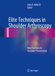 Elite Techniques in Shoulder Arthroscopy - New Frontiers in Shoulder Preservation ebook by John D. Kelly IV