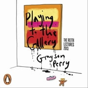 Playing to the Gallery - Helping Contemporary Art in its Struggle to Be Understood audiobook by Grayson Perry