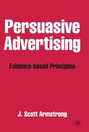 Persuasive Advertising - Evidence-based Principles ebook by Professor J. Scott Armstrong