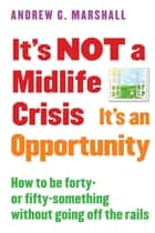 It's NOT a Midlife Crisis It's an Opportunity - How to be Forty-or Fifty-Something Without Going Off the Rails ebook by Andrew G. Marshall