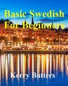Basic Swedish For Beginners. - Foreign Languages. ebook by Kerry Butters